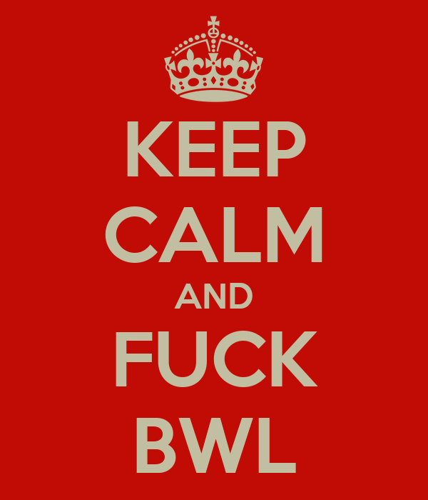 KEEP CALM AND FUCK BWL