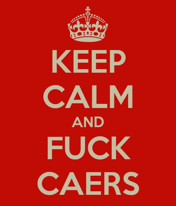 KEEP CALM AND FUCK CAERS