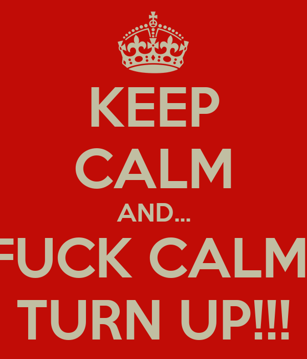 KEEP CALM AND... FUCK CALM  TURN UP!!!