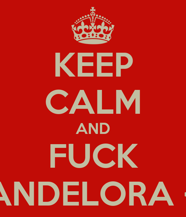 KEEP CALM AND FUCK CANDELORA <3