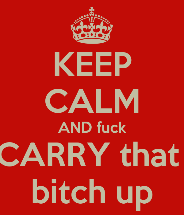 KEEP CALM AND fuck CARRY that  bitch up