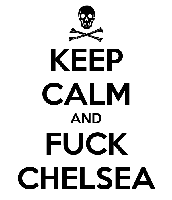 KEEP CALM AND FUCK CHELSEA