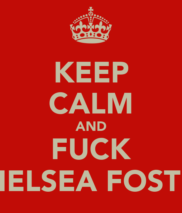 KEEP CALM AND FUCK CHELSEA FOSTER