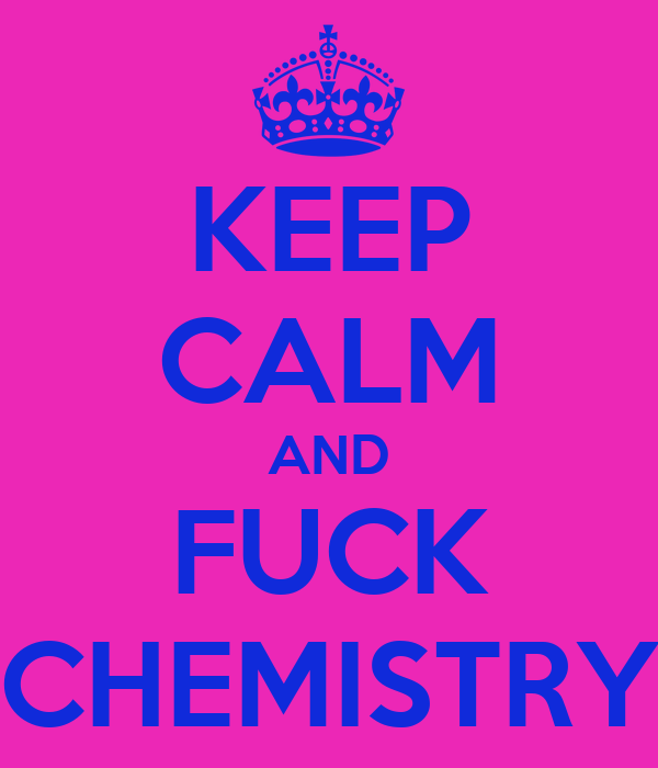 KEEP CALM AND FUCK CHEMISTRY