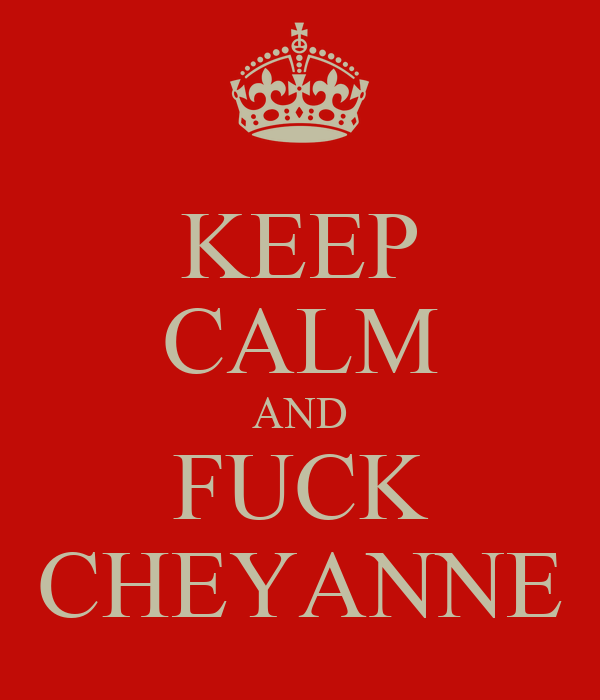 KEEP CALM AND FUCK CHEYANNE