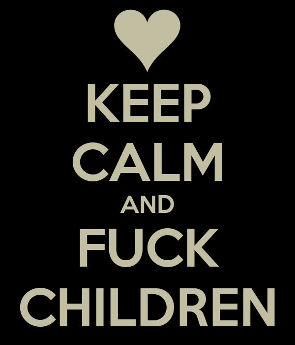 KEEP CALM AND FUCK CHILDREN