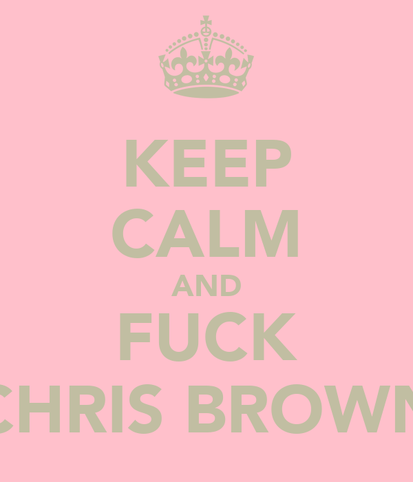 KEEP CALM AND FUCK CHRIS BROWN