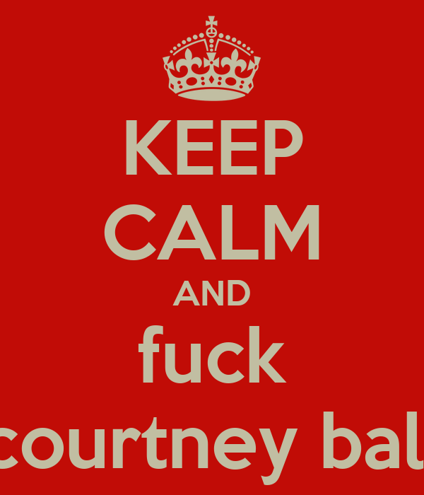 KEEP CALM AND fuck courtney ball
