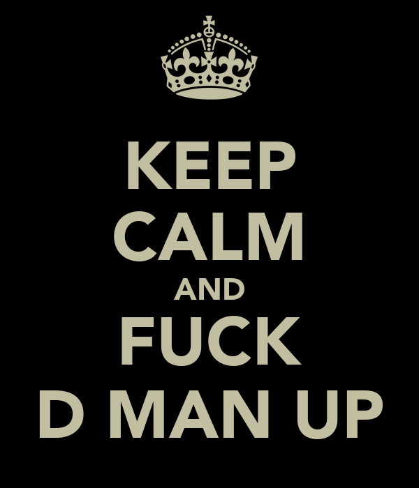 KEEP CALM AND FUCK D MAN UP