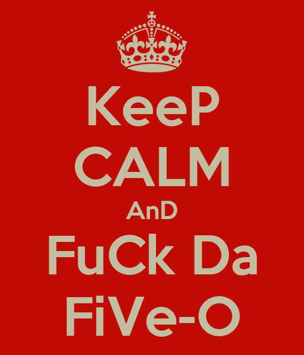 KeeP CALM AnD FuCk Da FiVe-O