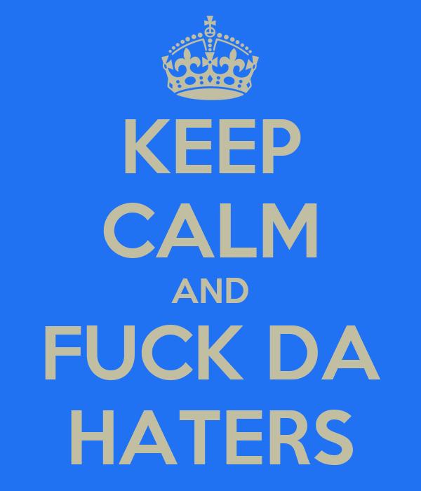 KEEP CALM AND FUCK DA HATERS