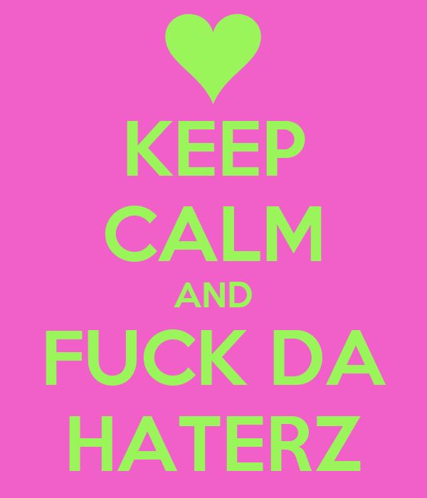 KEEP CALM AND FUCK DA HATERZ