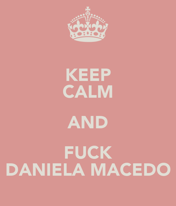 KEEP CALM AND FUCK DANIELA MACEDO