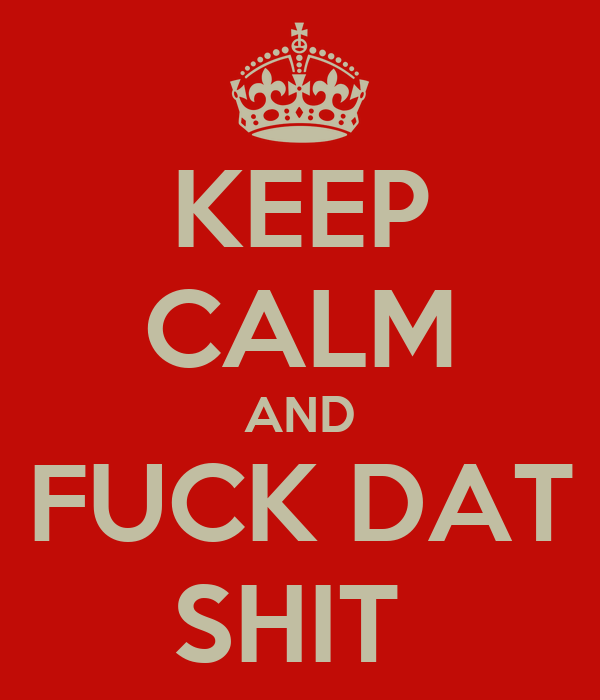 KEEP CALM AND FUCK DAT SHIT
