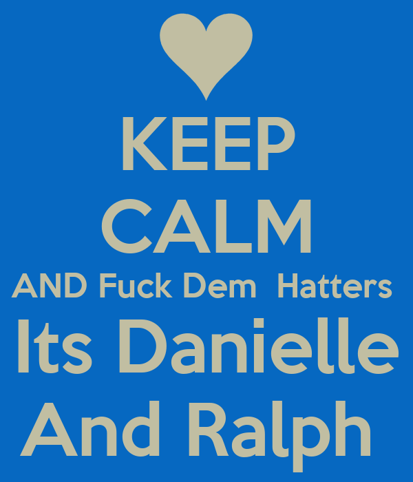 KEEP CALM AND Fuck Dem  Hatters  Its Danielle And Ralph