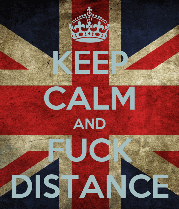 KEEP CALM AND FUCK DISTANCE