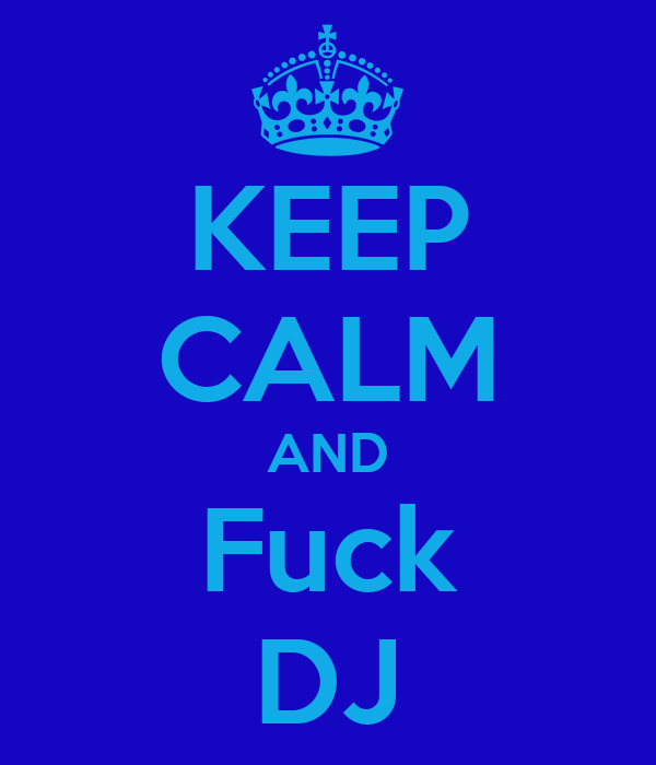 KEEP CALM AND Fuck DJ
