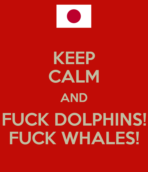 KEEP CALM AND FUCK DOLPHINS! FUCK WHALES!