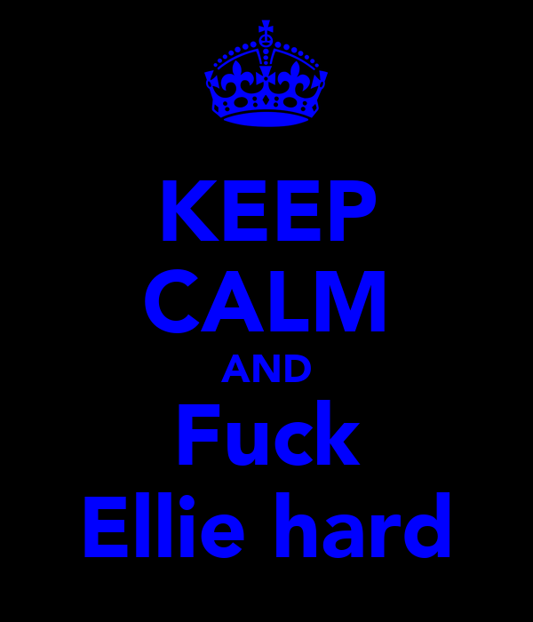 KEEP CALM AND Fuck Ellie hard