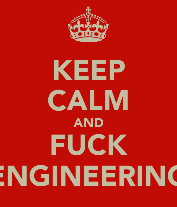 KEEP CALM AND FUCK ENGINEERING
