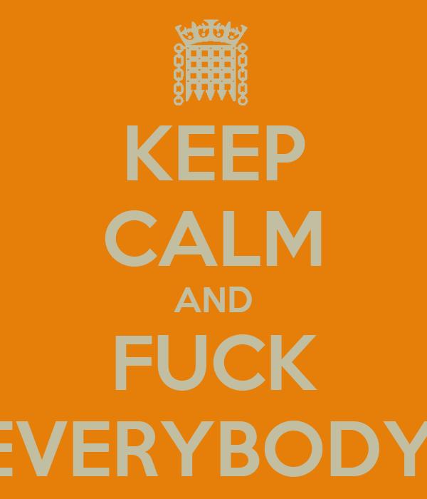 KEEP CALM AND FUCK EVERYBODY!