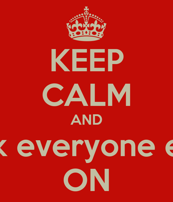 KEEP CALM AND Fuck everyone else  ON
