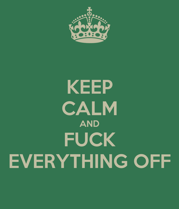 KEEP CALM AND FUCK EVERYTHING OFF