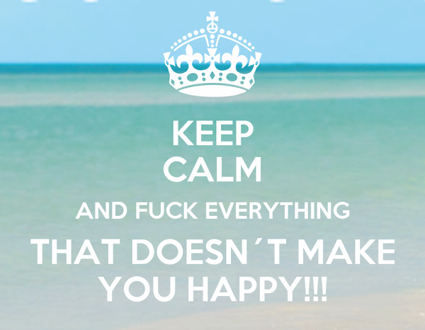 Fck everything that doesnt make you happy