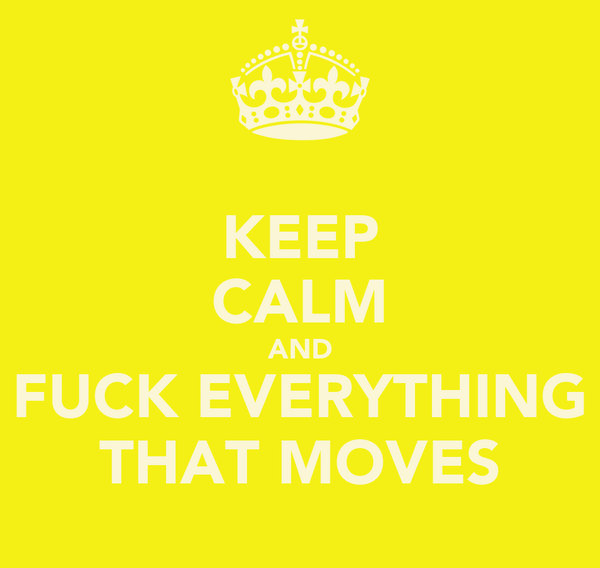 KEEP CALM AND FUCK EVERYTHING THAT MOVES