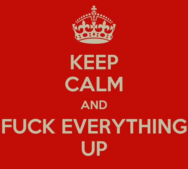 KEEP CALM AND FUCK EVERYTHING UP