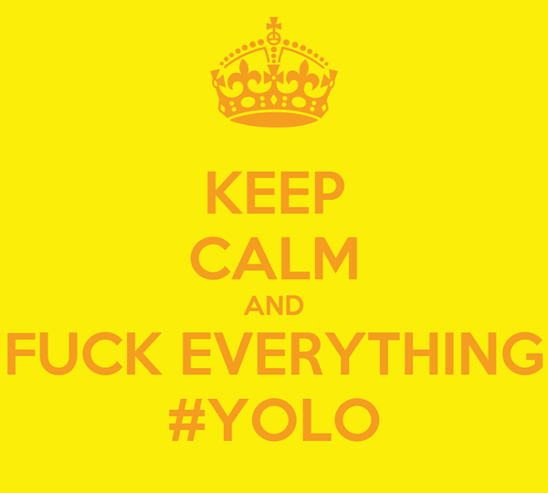 KEEP CALM AND FUCK EVERYTHING #YOLO