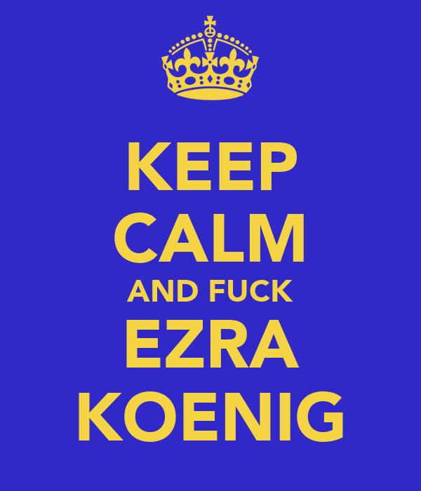 KEEP CALM AND FUCK EZRA KOENIG