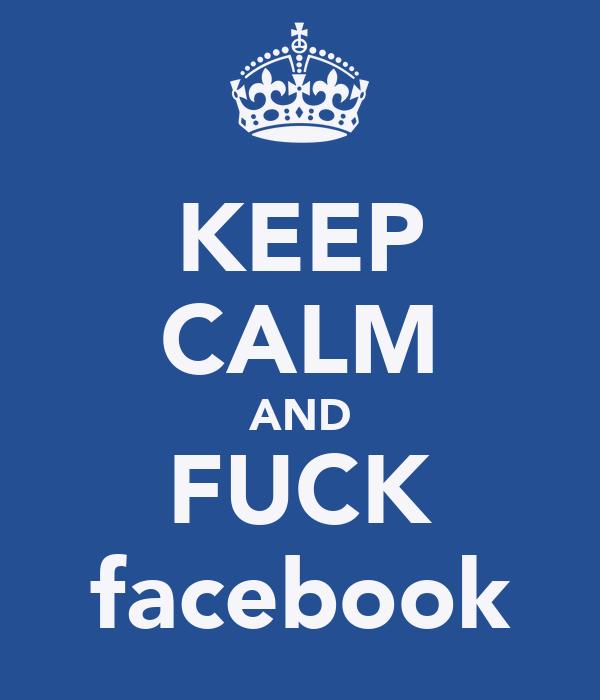KEEP CALM AND FUCK facebook