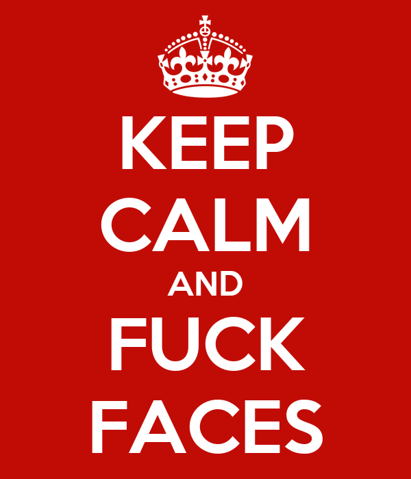 KEEP CALM AND FUCK FACES