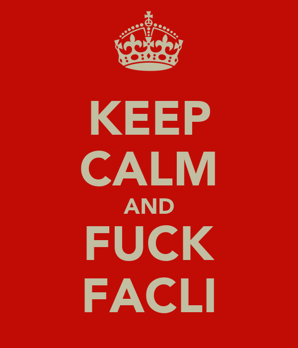 KEEP CALM AND FUCK FACLI