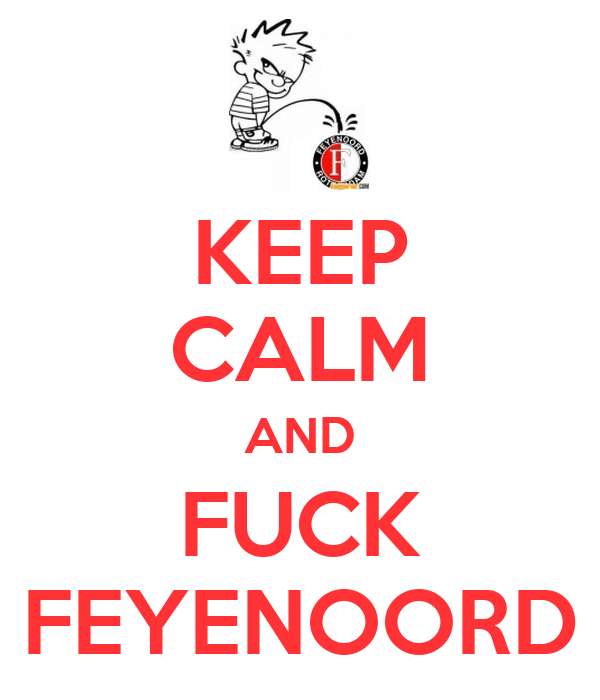 KEEP CALM AND FUCK FEYENOORD