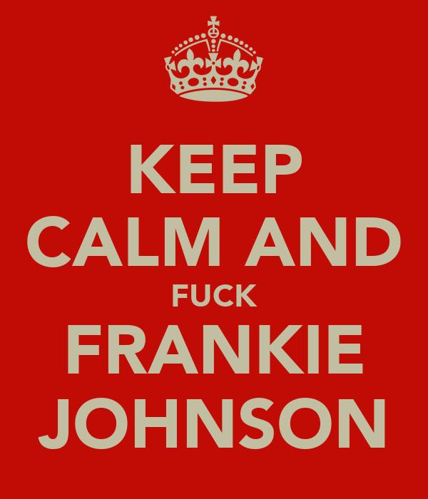 KEEP CALM AND FUCK FRANKIE JOHNSON