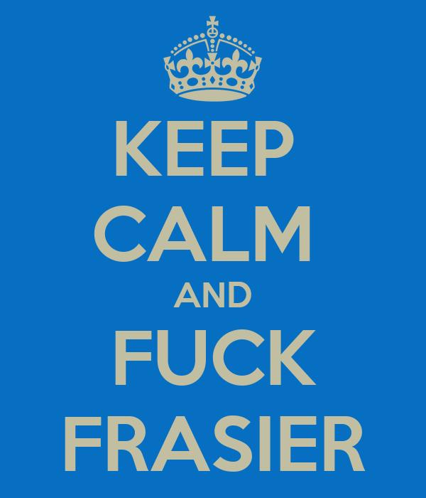 KEEP  CALM  AND FUCK FRASIER