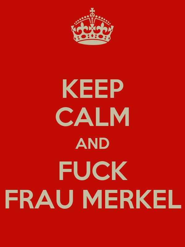 KEEP CALM AND FUCK FRAU MERKEL