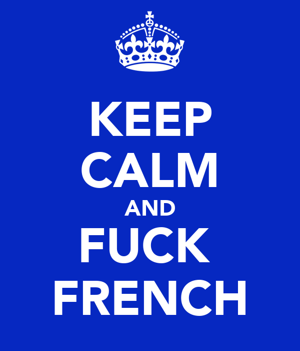 KEEP CALM AND FUCK  FRENCH