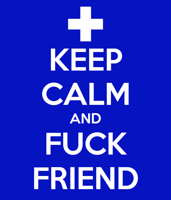 KEEP CALM AND FUCK FRIEND