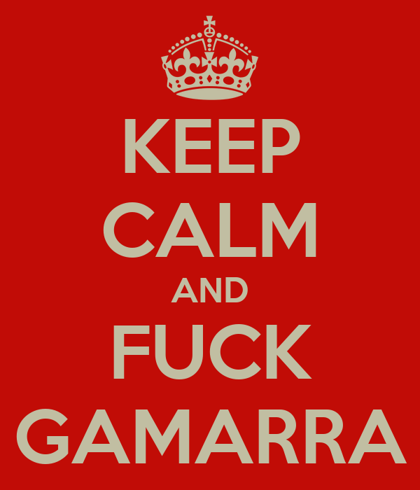 KEEP CALM AND FUCK GAMARRA
