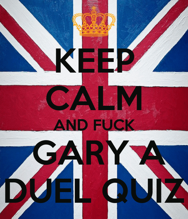 KEEP CALM AND FUCK  GARY A DUEL QUIZ