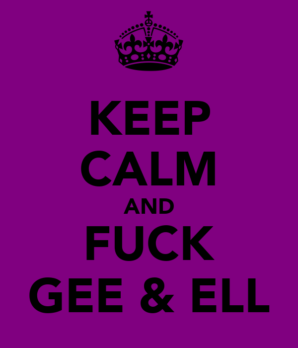 KEEP CALM AND FUCK GEE & ELL