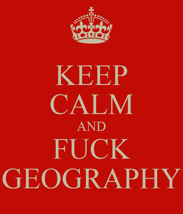 KEEP CALM AND FUCK GEOGRAPHY