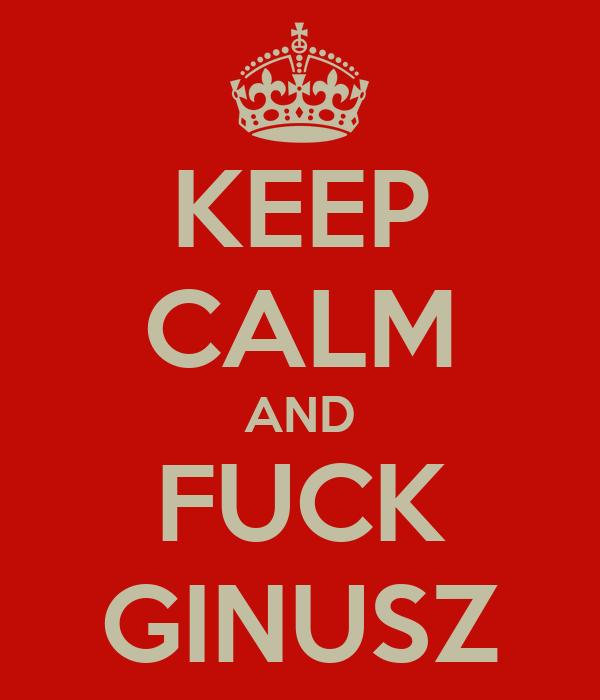 KEEP CALM AND FUCK GINUSZ