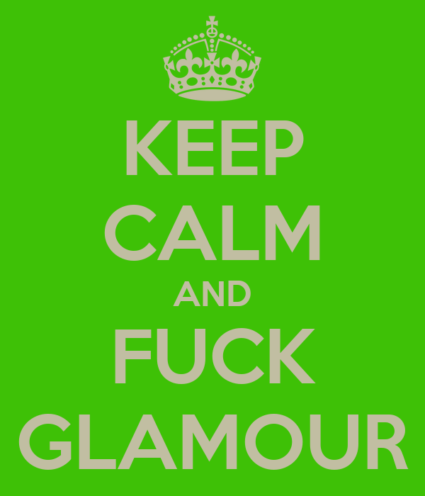 KEEP CALM AND FUCK GLAMOUR