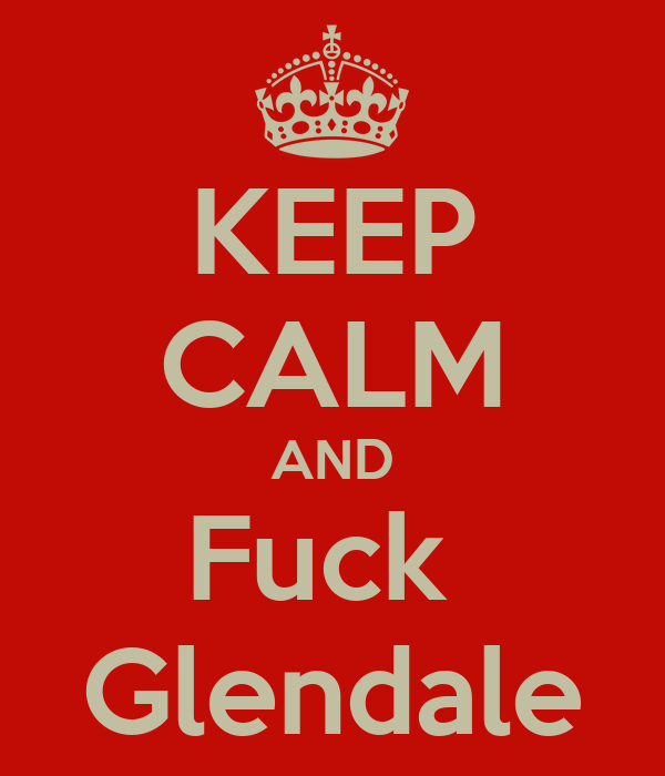 KEEP CALM AND Fuck  Glendale