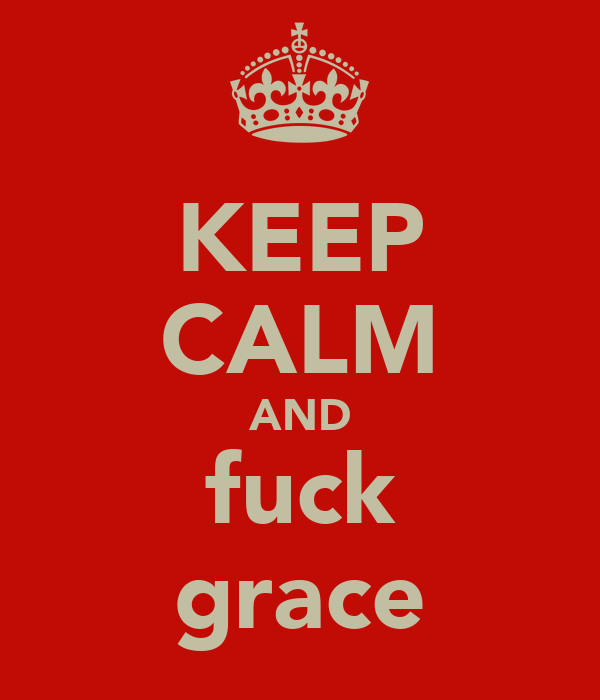 KEEP CALM AND fuck grace