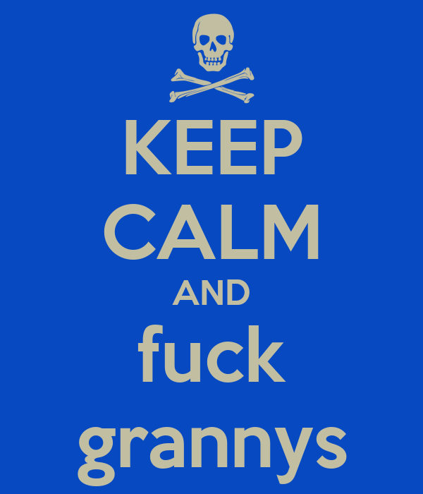 KEEP CALM AND fuck grannys